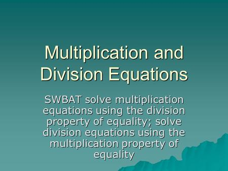 Multiplication and Division Equations SWBAT solve multiplication equations using the division property of equality; solve division equations using the.