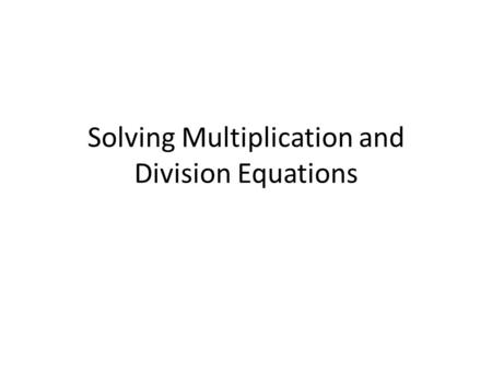 Solving Multiplication and Division Equations. Lesson Objective Students will be able to solve multiplication and division equations.