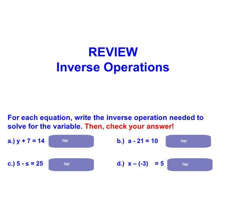 For each equation, write the inverse operation needed to solve for the variable. Then, check your answer! a.) y + 7 = 14 subtract 7 b.) a - 21 = 10 add.