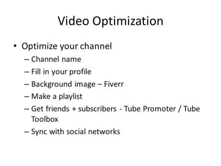 Video Optimization Optimize your channel – Channel name – Fill in your profile – Background image – Fiverr – Make a playlist – Get friends + subscribers.