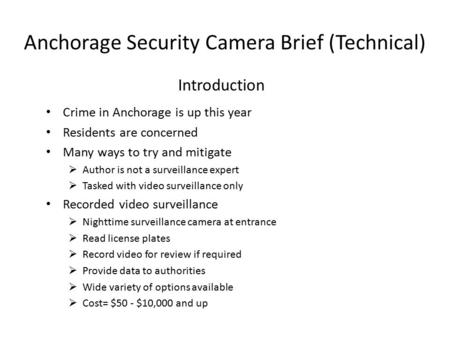 Anchorage Security Camera Brief (Technical) Crime in Anchorage is up this year Residents are concerned Many ways to try and mitigate  Author is not a.