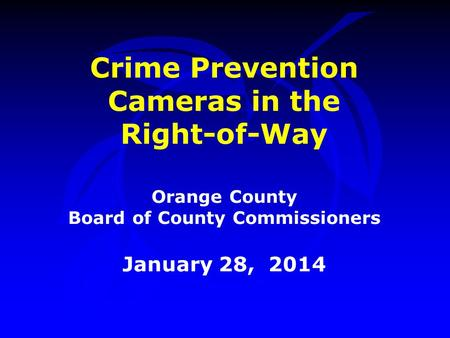 Crime Prevention Cameras in the Right-of-Way Orange County Board of County Commissioners January 28, 2014.