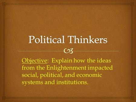 Objective: Explain how the ideas from the Enlightenment impacted social, political, and economic systems and institutions.