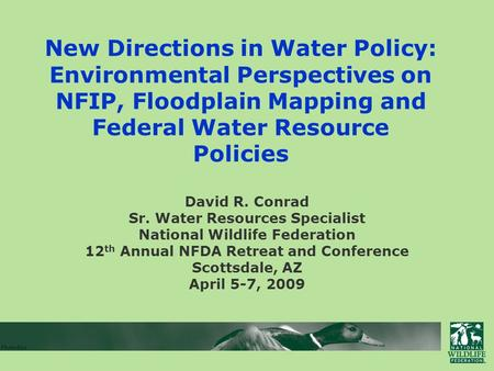New Directions in Water Policy: Environmental Perspectives on NFIP, Floodplain Mapping and Federal Water Resource Policies David R. Conrad Sr. Water Resources.