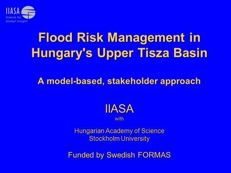 Flood Risk Management in Hungary's Upper Tisza Basin A model-based, stakeholder approach IIASA with Hungarian Academy of Science Stockholm University Funded.