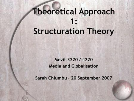 Theoretical Approach 1: Structuration Theory Mevit 3220 / 4220 Media and Globalisation Sarah Chiumbu – 20 September 2007.