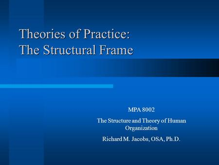 Theories of Practice: The Structural Frame MPA 8002 The Structure and Theory of Human Organization Richard M. Jacobs, OSA, Ph.D.