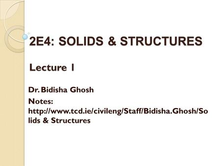 2E4: SOLIDS & STRUCTURES Lecture 1 Dr. Bidisha Ghosh Notes:  lids & Structures.