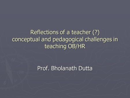 Reflections of a teacher (?) conceptual and pedagogical challenges in teaching OB/HR Prof. Bholanath Dutta.