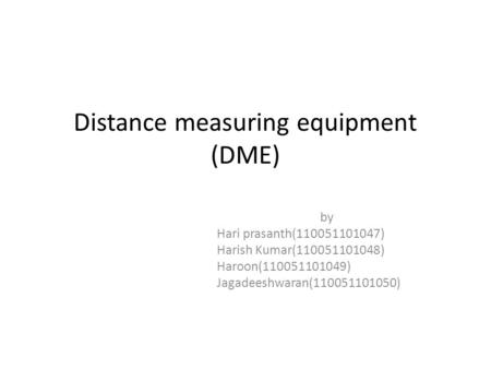 Distance measuring equipment (DME) by Hari prasanth(110051101047) Harish Kumar(110051101048) Haroon(110051101049) Jagadeeshwaran(110051101050)