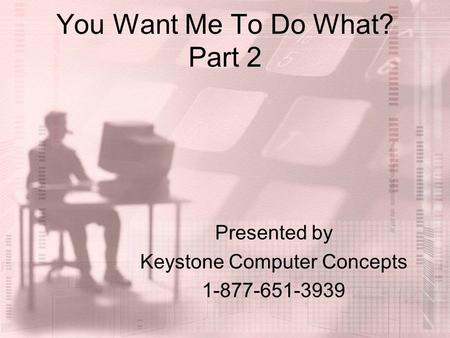 You Want Me To Do What? Part 2 Presented by Keystone Computer Concepts 1-877-651-3939.