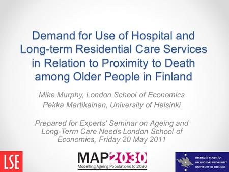 Demand for Use of Hospital and Long-term Residential Care Services in Relation to Proximity to Death among Older People in Finland Mike Murphy, London.