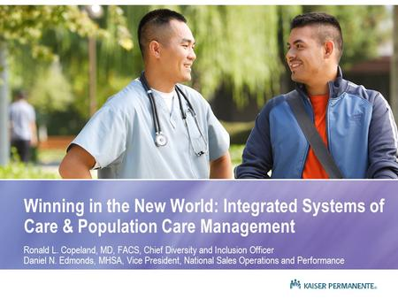 Winning in the New World: Integrated Systems of Care & Population Care Management Ronald L. Copeland, MD, FACS, Chief Diversity and Inclusion Officer Daniel.