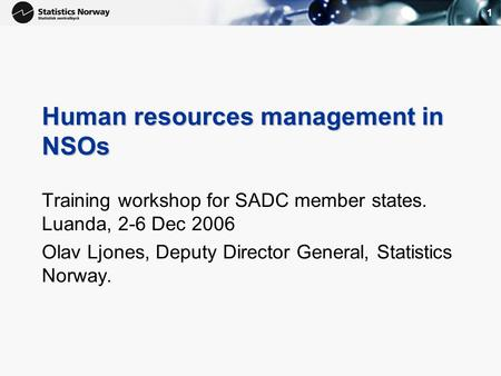 1 Human resources management in NSOs Training workshop for SADC member states. Luanda, 2-6 Dec 2006 Olav Ljones, Deputy Director General, Statistics Norway.