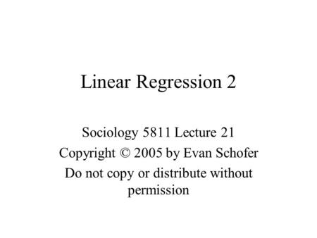 Linear Regression 2 Sociology 5811 Lecture 21 Copyright © 2005 by Evan Schofer Do not copy or distribute without permission.
