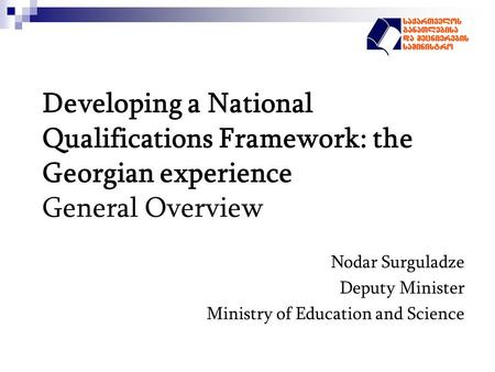 Developing a National Qualifications Framework: the Georgian experience General Overview Nodar Surguladze Deputy Minister Ministry of Education and Science.