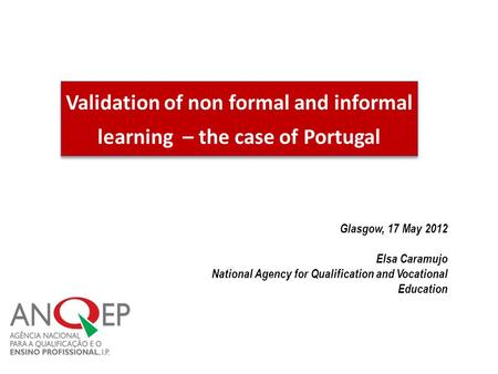 Validation of non formal and informal learning – the case of Portugal Glasgow, 17 May 2012 Elsa Caramujo National Agency for Qualification and Vocational.