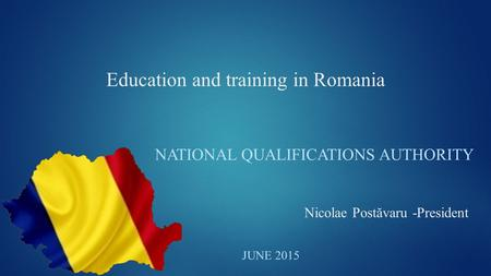 Education and training in Romania NATIONAL QUALIFICATIONS AUTHORITY JUNE 2015 Nicolae Postăvaru -President.