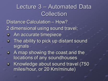 Lecture 3 – Automated Data Collection Distance Calculation – How? 2 dimensional using sound travel: An accurate timepiece The ability to pick up distant.