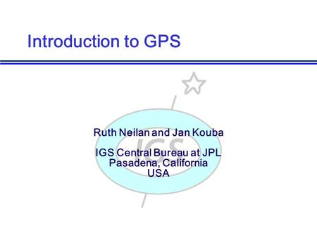Ruth Neilan and Jan Kouba IGS Central Bureau at JPL