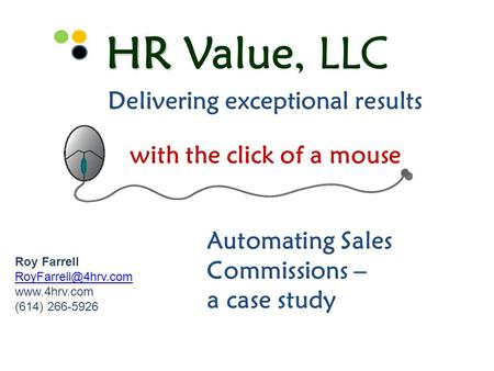 HR Value, LLC with the click of a mouse Delivering exceptional results Automating Sales Commissions – a case study Roy Farrell