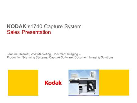 KODAK s1740 Capture System Sales Presentation Jeanine Thiemel, WW Marketing, Document Imaging – Production Scanning Systems, Capture Software, Document.