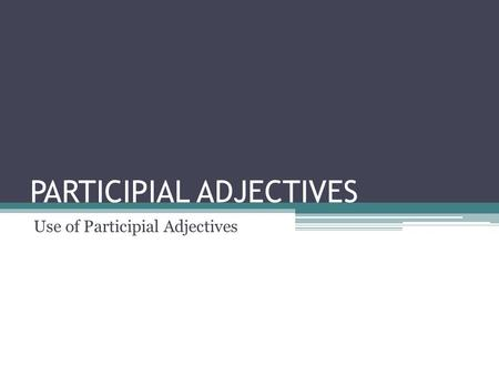 PARTICIPIAL ADJECTIVES Use of Participial Adjectives.