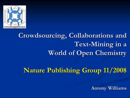 Crowdsourcing, Collaborations and Text-Mining in a World of Open Chemistry Nature Publishing Group 11/2008 Antony Williams.