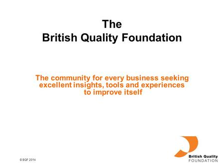 © BQF 2014 The community for every business seeking excellent insights, tools and experiences to improve itself The British Quality Foundation.