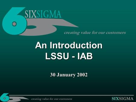 SIXSIGMA An Introduction LSSU - IAB 30 January 2002 creating value for our customers.