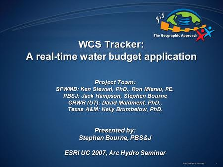 Pre Conference Seminars 1 WCS Tracker: A real-time water budget application Project Team: SFWMD: Ken Stewart, PhD., Ron Mierau, PE. PBSJ: Jack Hampson,