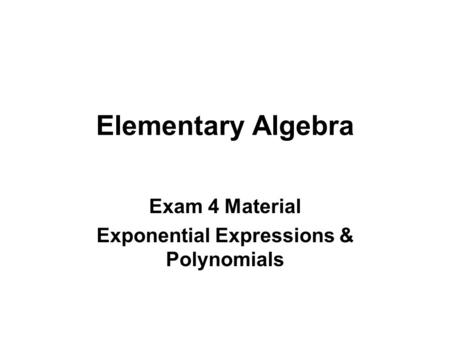 Elementary Algebra Exam 4 Material Exponential Expressions & Polynomials.