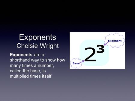 Exponents Chelsie Wright Exponents are a shorthand way to show how many times a number, called the base, is multiplied times itself.