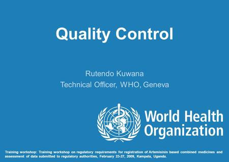 Quality Control Rutendo Kuwana Technical Officer, WHO, Geneva Training workshop: Training workshop on regulatory requirements for registration of Artemisinin.