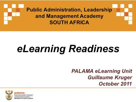 ELearning Readiness PALAMA eLearning Unit Guillaume Kruger October 2011 Public Administration, Leadership and Management Academy SOUTH AFRICA.