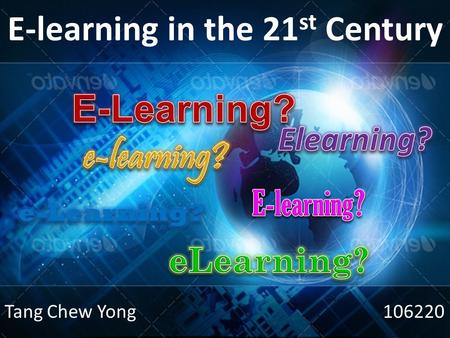 E-learning in the 21 st Century Tang Chew Yong 106220.