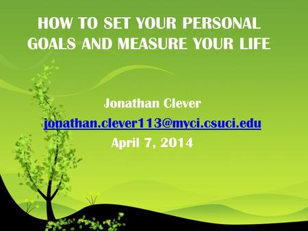 HOW TO SET YOUR PERSONAL GOALS AND MEASURE YOUR LIFE Jonathan Clever April 7, 2014.
