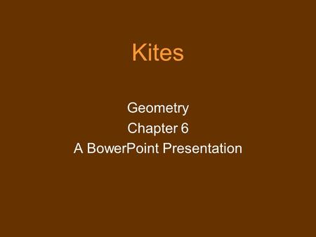 Kites Geometry Chapter 6 A BowerPoint Presentation.