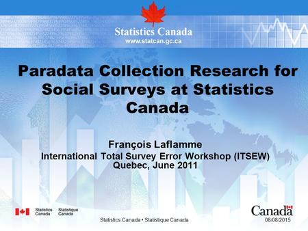 08/08/2015 Statistics Canada Statistique Canada Paradata Collection Research for Social Surveys at Statistics Canada François Laflamme International Total.