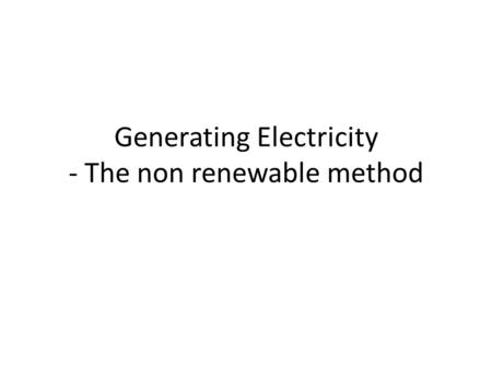 Generating Electricity - The non renewable method.