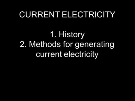 CURRENT ELECTRICITY 1. History 2. Methods for generating current electricity.