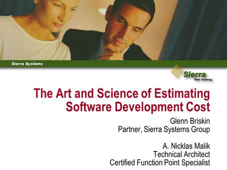 The Art and Science of Estimating Software Development Cost Glenn Briskin Partner, Sierra Systems Group A. Nicklas Malik Technical Architect Certified.