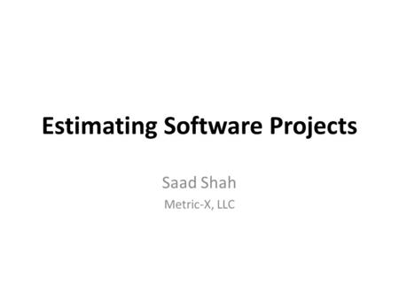 Estimating Software Projects Saad Shah Metric-X, LLC.