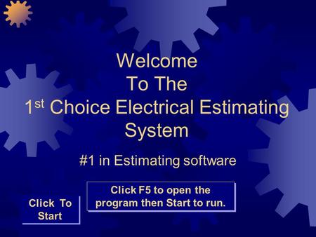 Welcome To The 1 st Choice Electrical Estimating System #1 in Estimating software Click To Start Click F5 to open the program then Start to run.