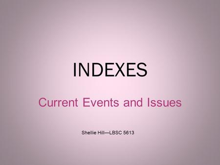 INDEXES Current Events and Issues 1 Shellie Hill—LBSC 5613.