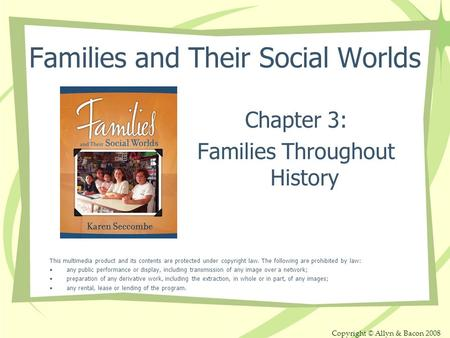 Copyright © Allyn & Bacon 2008 Families and Their Social Worlds Chapter 3: Families Throughout History This multimedia product and its contents are protected.