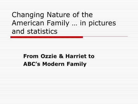 Changing Nature of the American Family … in pictures and statistics From Ozzie & Harriet to ABC's Modern Family.