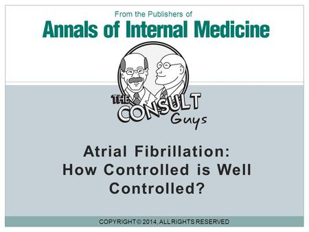 Atrial Fibrillation: How Controlled is Well Controlled? COPYRIGHT © 2014, ALL RIGHTS RESERVED From the Publishers of.
