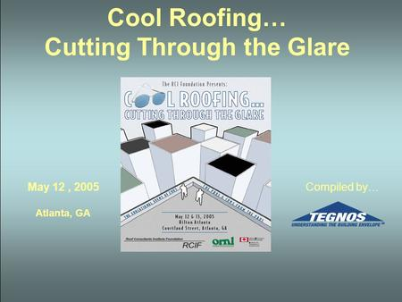 Cool Roofing… Cutting Through the Glare May 12, 2005 Atlanta, GA Compiled by…