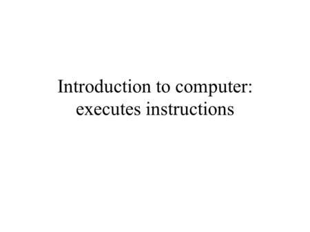 Introduction to computer: executes instructions. Overview Topics discussed in this webnote: –Structure and operation of the CPU –Program flow –Types of.